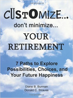 Customize. . . don't minimize. . . Your Retirement: 7 Paths to Explore Possibilities, Choices and Your Future Happiness